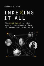 Indexing it All : The Subject in the Age of Documentation, Information, and Data - Ronald E. Day