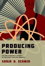 Producing Power : The pre-Chernobyl History of the Soviet Nuclear Industry - Sonja D. Schmid