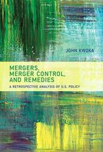 Mergers, Merger Control, and Remedies : A Retrospective Analysis of U.S. Policy - John E. Kwoka