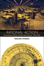 Rational Action : The Sciences of Policy in Britain and America, 1940-1960 - William Thomas