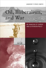 Oil, Illiberalism, and War : An Analysis of Energy and U.S. Foreign Policy - Andrew T. Price-Smith