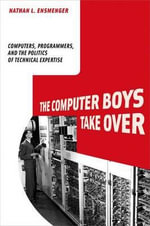 The Computer Boys Take Over : Computers, Programmers, and the Politics of Technical Expertise - Nathan L. Ensmenger