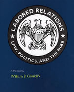 Labored Relations : Law, Politics and the NLRB - A Memoir - William B. Gould