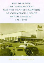 The Drive-in, the Supermarket and the Transformation of Commercial Space in Los Angeles, 1914-1941 - Richard Longstreth