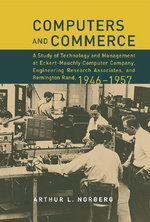 Computers and Commerce : A Study of Technology and Management at Eckert-Mauchly Computer Company, Engineering Research Associates, and Remington Rand, 1946-1957 - Arthur L. Norberg