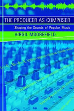 The Producer as Composer : Shaping the Sounds of Popular Music - Virgil Moorefield