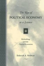 The Rise of Political Economy as a Science : Methodology and the Classical Economists - Deborah A. Redman