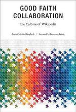 Good Faith Collaboration : The Culture of Wikipedia - Joseph Michael Reagle, Jr.