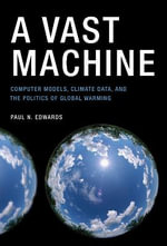 A Vast Machine : Computer Models, Climate Data, and the Politics of Global Warming - Paul N. Edwards