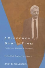 A Different Sort of Time : The Life of Jerrold R.  Zacharias - Scientist, Engineer, Educator - Jack S. Goldstein