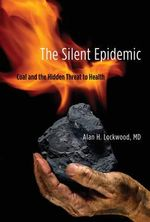 The Silent Epidemic : Coal and the Hidden Threat to Health - Alan H. Lockwood