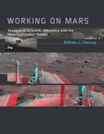 Working on Mars : Voyages of Scientific Discovery with the Mars Exploration Rovers - William J. Clancey