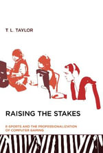 Raising the Stakes : E-Sports and the Professionalization of Computer Gaming - T. L. Taylor