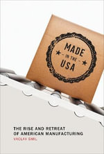 Made in the USA : The Rise and Retreat of American Manufacturing - Vaclav Smil