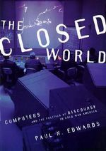 The Closed World : Computers and the Politics of Discourse in Cold War America - Paul N. Edwards