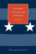 A Primer on American Labor Law : Facts on File Science Library : Fifth Edition - William B. Gould