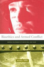 Bioethics and Armed Conflict : Moral Dilemmas of Medicine and War - Michael L. Gross
