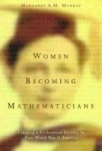 Women Becoming Mathematicians : Creating a Professional Identity in Post-World War II America - Margaret A.M. Murray