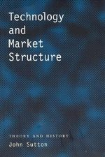 Technology and Market Structure : Theory and History - John Sutton