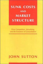 Sunk Costs and Market Structure : Price Competition, Advertising, and the Evolution of Concentration - John Sutton