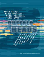 Buffalo Heads : Media Study, Media Practice, Media Pioneers, 1973-1990