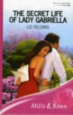 The Secret Life of Lady Gabriella : Mills & Boon Romance - Liz Fielding