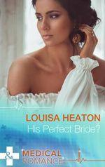 His Perfect Bride? : Mills & Boon Medical - Louisa Heaton