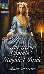 The Rebel Captain's Royalist Bride : Mills & Boon Historical - Anne Herries