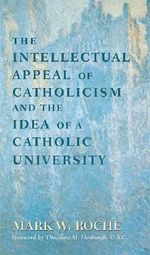 The Intellectual Appeal of Catholicism and the Idea of a Catholic University :  Idea of Catholic University - Mark W. Roche