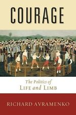Courage : The Politics of Life and Limb - Richard Avramenko