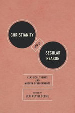 Christianity and Secular Reason : Classical Themes and Modern Developments