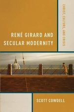 Rene Girard and Secular Modernity : Christ, Culture, and Crisis - Scott Cowdell
