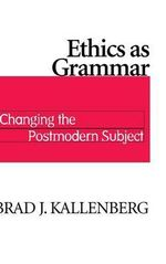 Ethics as Grammar : Changing the Postmodern Subject - Brad J. Kallenberg