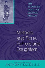 Mothers and Sons, Fathers and Daughters : The Byzantine Family of Michael Psellos