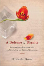A Defense of Dignity : Creating Life, Destroying Life and Protecting the Rights of Conscience - Christopher Kaczor