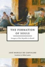 The Formation of Souls : Imagery of the Republic in Brazil - Jose Murilo de Carvalho