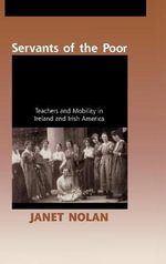 Servants of the Poor : Teachers and Mobility in Ireland and Irish America - Janet Nolan