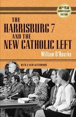 The Harrisburg 7 and the New Catholic Left : 40th Anniversary Edition - William O'Rourke