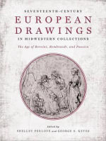 Seventeenth-Century European Drawings in Midwestern Collections : The Age of Bernini, Rembrandt, and Poussin