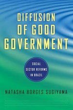 The Diffusion of Good Government : Social Sector Reforms in Brazil - Natasha Sugiyama