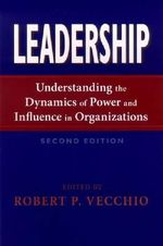 Leadership : Understanding the Dynamics of Power and Influence in Organizations