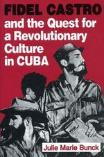 Fidel Castro and the Quest for a Revolutionary Culture in Cuba : Drug Trafficking and the Law in Central America - Julie Marie Bunck