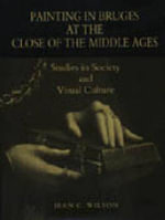 Painting in Bruges at the Close of the Middle Ages : Studies in Society and Visual Culture - Jean C. Wilson