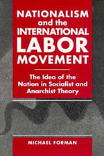Nationalism and the International Labor Movement : The Idea of the Nation in Socialist and Anarchist Theory - Michael Forman