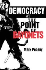 Democracy at the Point of Bayonets - Mark Peceny