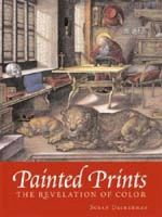 Painted Prints : The Revelation of Color in Northern Renaissance and Baroque Engravings, Etchings and Woodcuts - Susan Dackerman