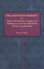 The Johnstown Horror :  Or, Valley of Death Being a Complete and Thrilling Account of the Awful Floods and Their Appalling Ruin - James Herbert Walker