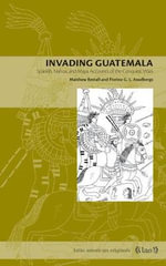 Invading Guatemala : Spanish, Nahua, and Maya Accounts of the Conquest Wars - Matthew Restall