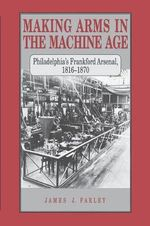 Making Arms in the Machine Age : Philadelphia's Frankford Arsenal, 1816-1870 - James J. Farley