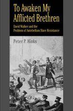 To Awaken My Afflicted Brethren : David Walker and the Problem of Antebellum Slave Resistance - Peter, P. Hinks